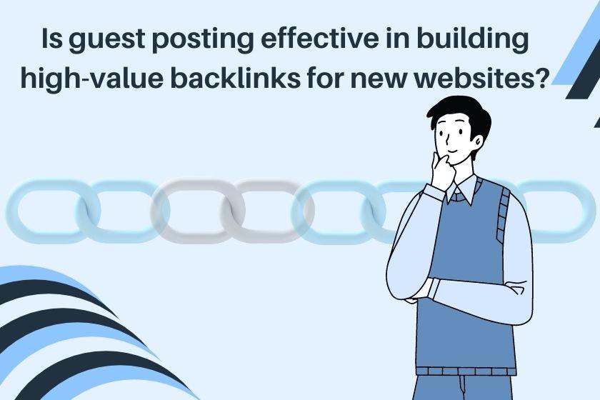 Is guest posting effective in building high-value backlinks for new websites?